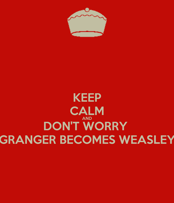 KEEP CALM AND DON'T WORRY  GRANGER BECOMES WEASLEY