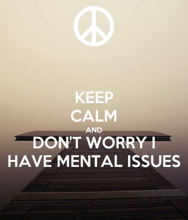 KEEP CALM AND DON'T WORRY I HAVE MENTAL ISSUES