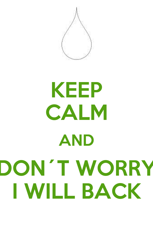 KEEP CALM AND DON´T WORRY I WILL BACK