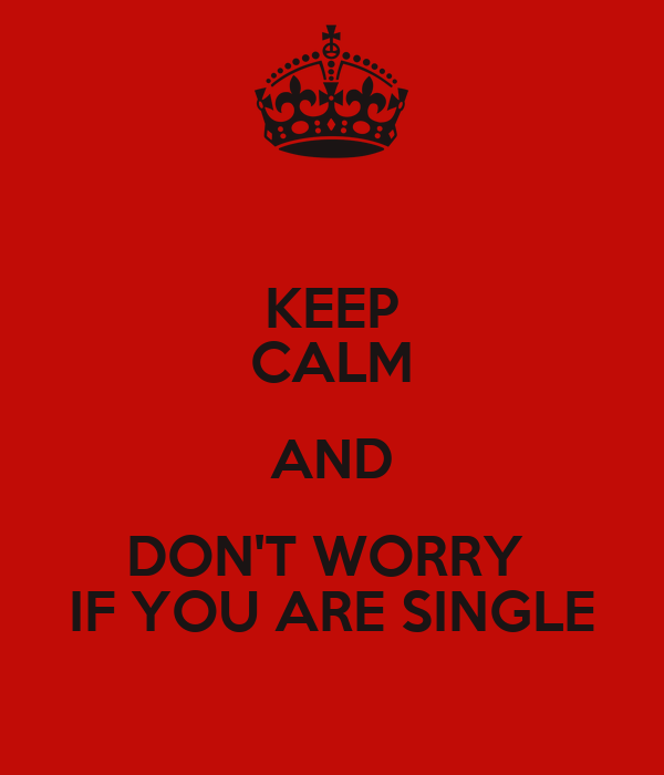 KEEP CALM AND DON'T WORRY  IF YOU ARE SINGLE