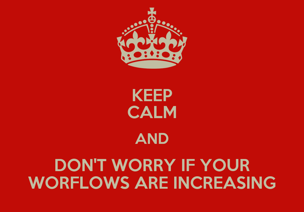 KEEP CALM AND DON'T WORRY IF YOUR WORFLOWS ARE INCREASING