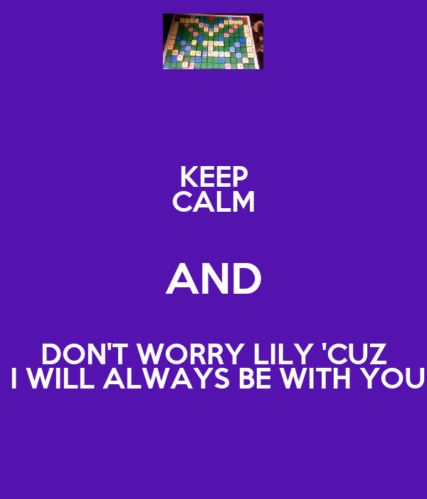 KEEP CALM AND DON'T WORRY LILY 'CUZ  I WILL ALWAYS BE WITH YOU