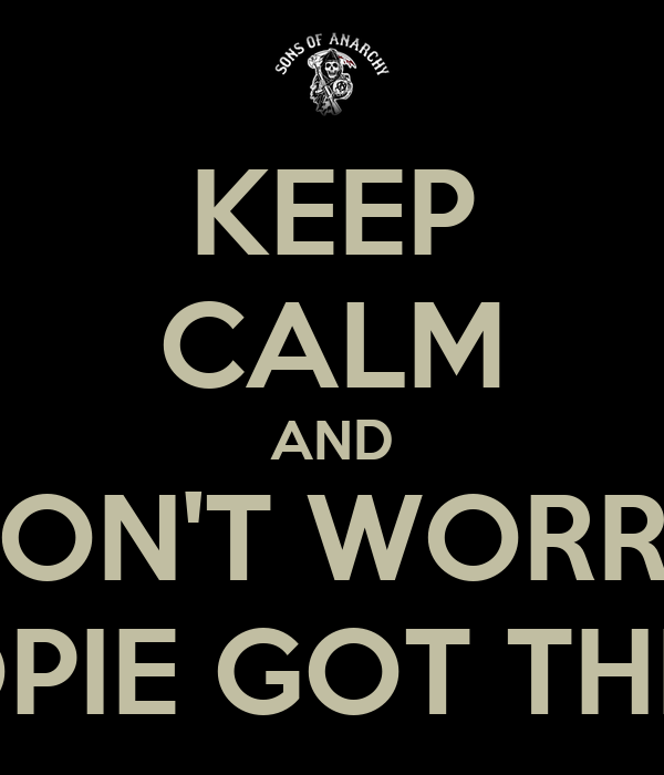 KEEP CALM AND DON'T WORRY OPIE GOT THIS
