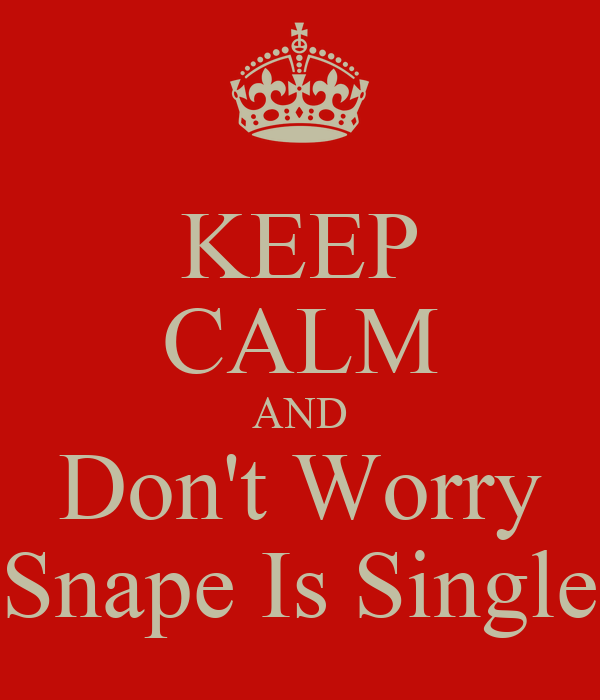 KEEP CALM AND Don't Worry Snape Is Single