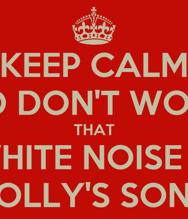KEEP CALM AND DON'T WORRY THAT WHITE NOISE IS HOLLY'S SONG