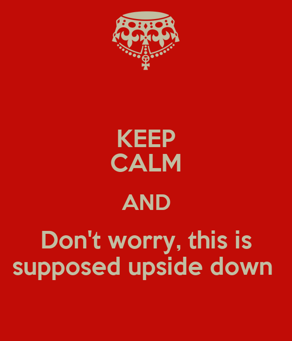 KEEP CALM AND Don't worry, this is supposed upside down