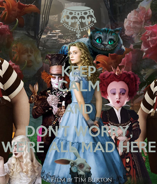 KEEP CALM AND DON'T WORRY, WE'RE ALL MAD HERE