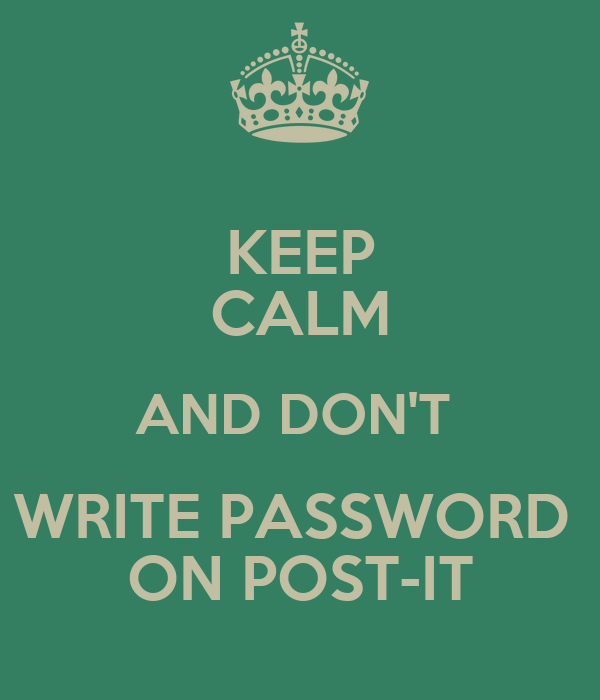 KEEP CALM AND DON'T  WRITE PASSWORD  ON POST-IT