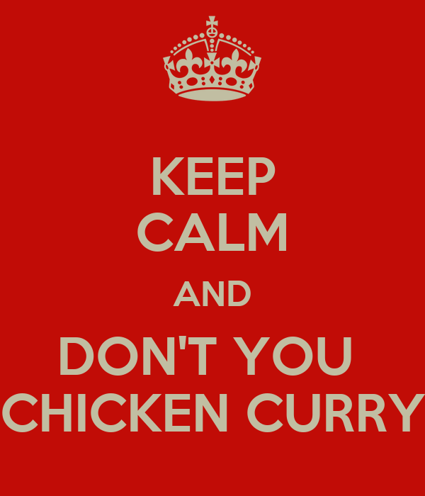 KEEP CALM AND DON'T YOU  CHICKEN CURRY