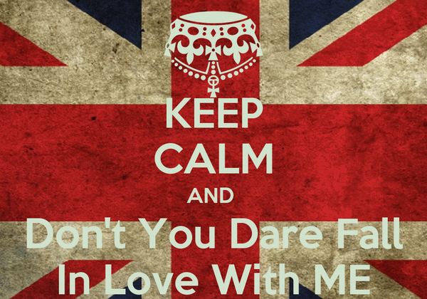 KEEP CALM AND  Don't You Dare Fall In Love With ME