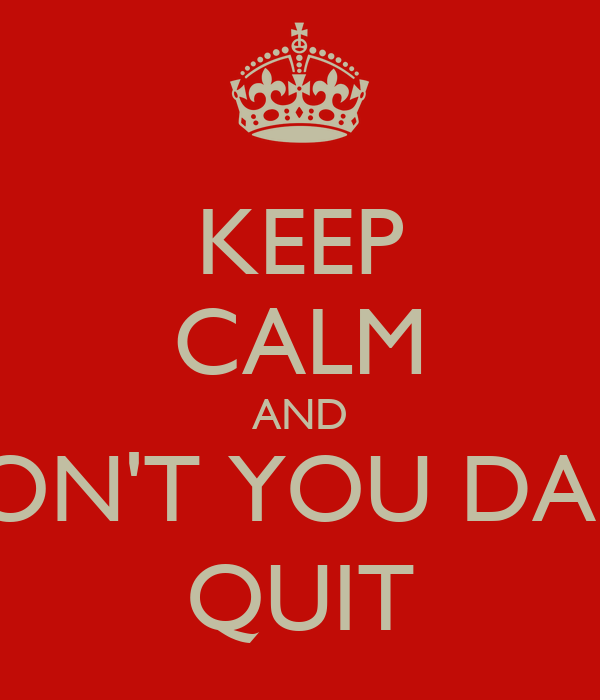 KEEP CALM AND DON'T YOU DARE QUIT