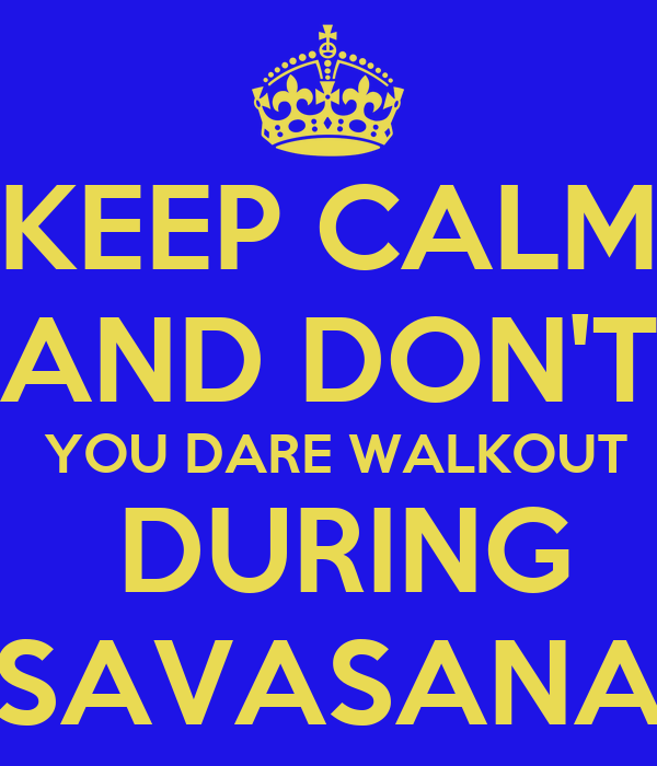 KEEP CALM AND DON'T  YOU DARE WALKOUT  DURING SAVASANA