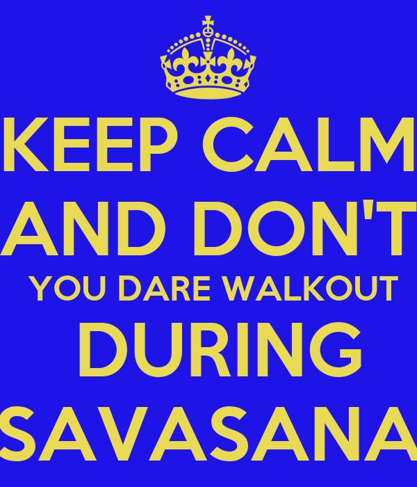 KEEP CALM AND DON'T  YOU DARE WALKOUT  DURING SAVASANA