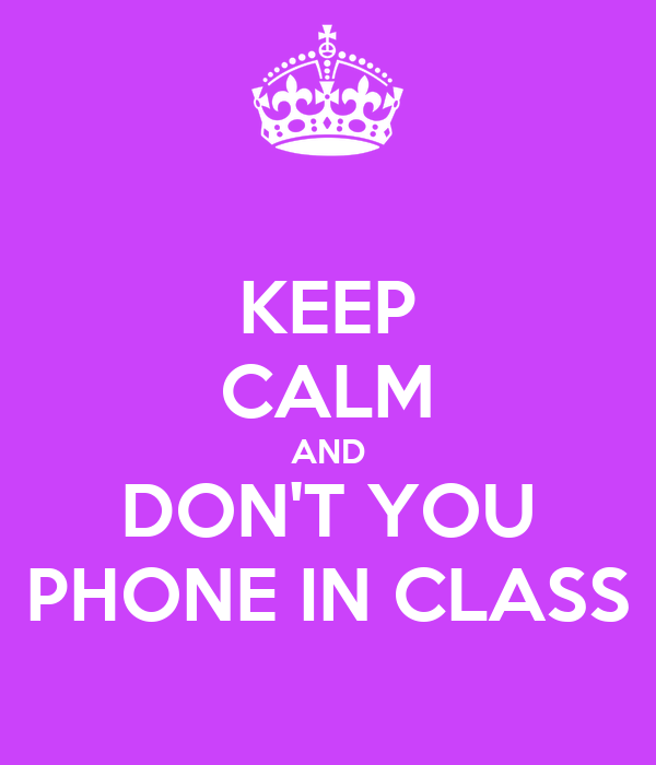 KEEP CALM AND DON'T YOU PHONE IN CLASS