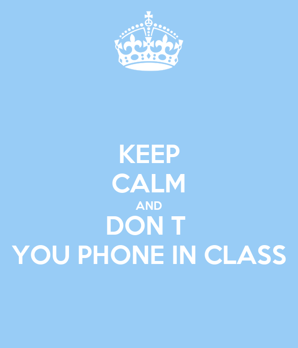 KEEP CALM AND DON T  YOU PHONE IN CLASS