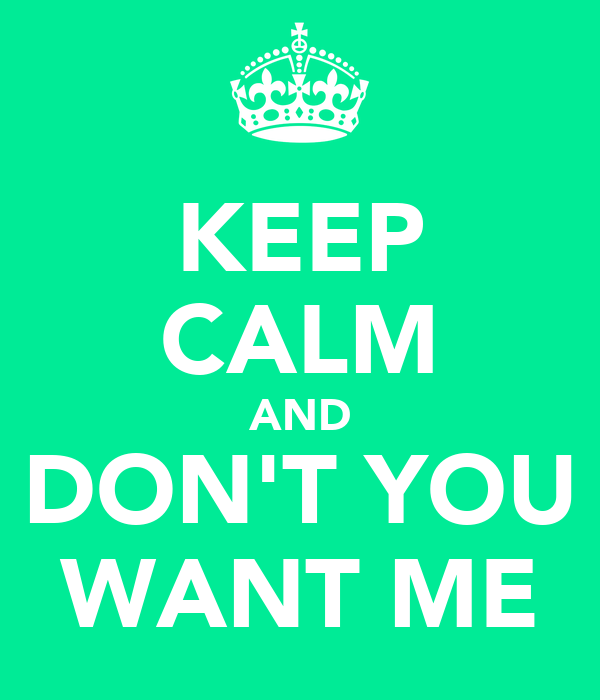 KEEP CALM AND DON'T YOU WANT ME