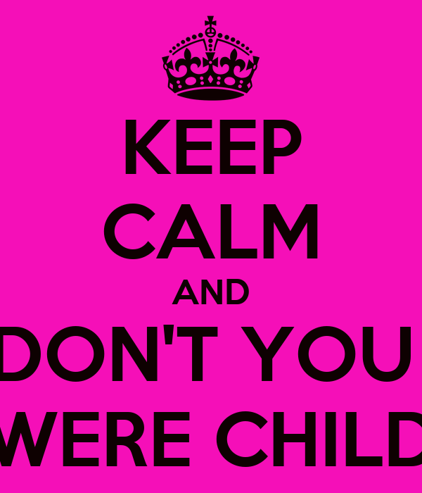 KEEP CALM AND DON'T YOU  WERE CHILD