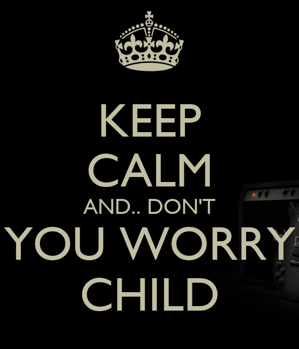 KEEP CALM AND.. DON'T YOU WORRY CHILD