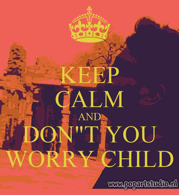 "KEEP CALM AND DON""T YOU WORRY CHILD"