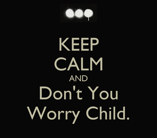 KEEP CALM AND Don't You Worry Child.