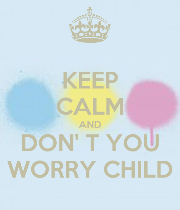 KEEP CALM AND DON' T YOU WORRY CHILD
