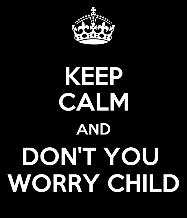 KEEP CALM AND DON'T YOU  WORRY CHILD