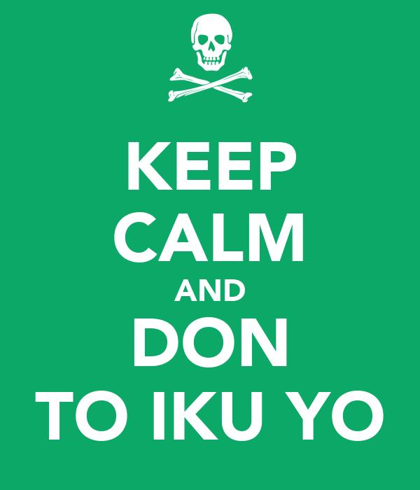 KEEP CALM AND DON TO IKU YO