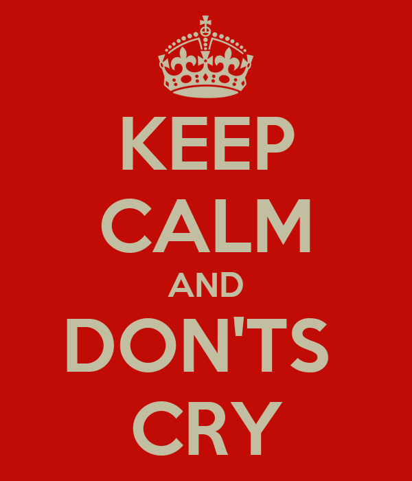 KEEP CALM AND DON'TS  CRY