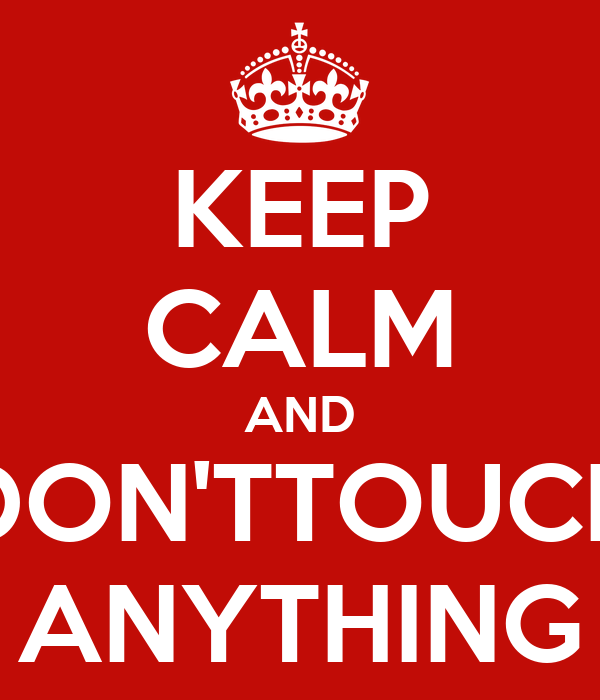 KEEP CALM AND DON'TTOUCH ANYTHING