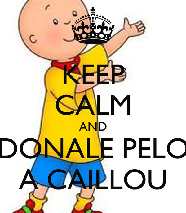 KEEP CALM AND DONALE PELO A CAILLOU