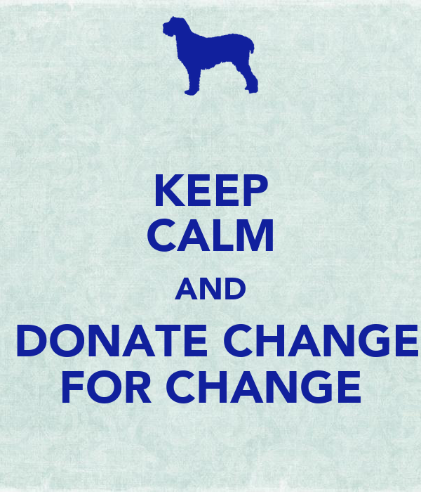 KEEP CALM AND  DONATE CHANGE FOR CHANGE