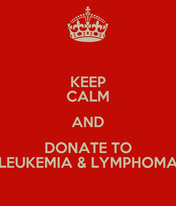 KEEP CALM AND DONATE TO LEUKEMIA & LYMPHOMA