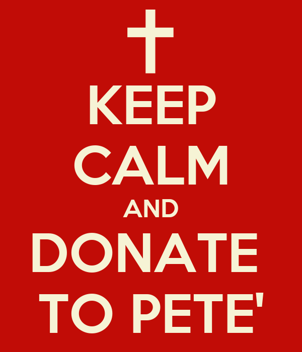KEEP CALM AND DONATE  TO PETE'