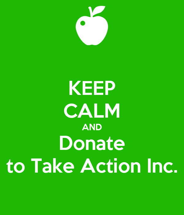 KEEP CALM AND Donate to Take Action Inc.