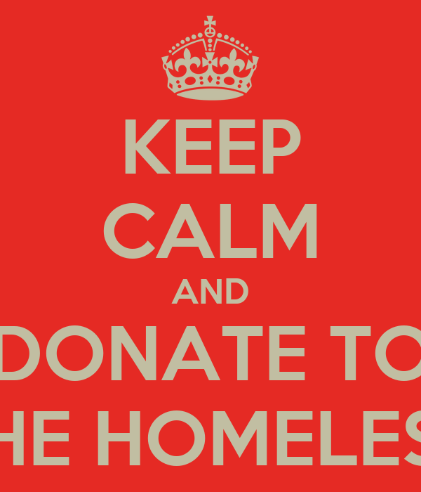 KEEP CALM AND DONATE TO THE HOMELESS