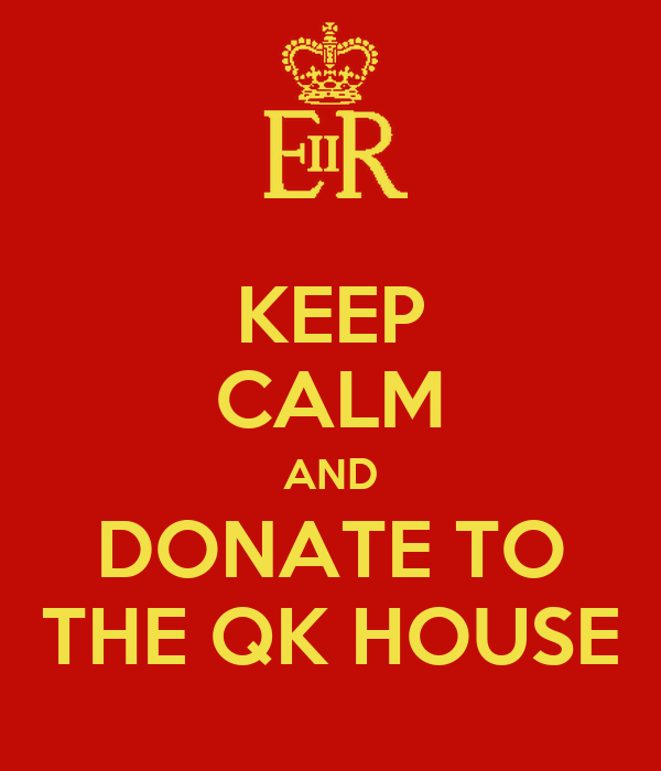 KEEP CALM AND DONATE TO THE QK HOUSE
