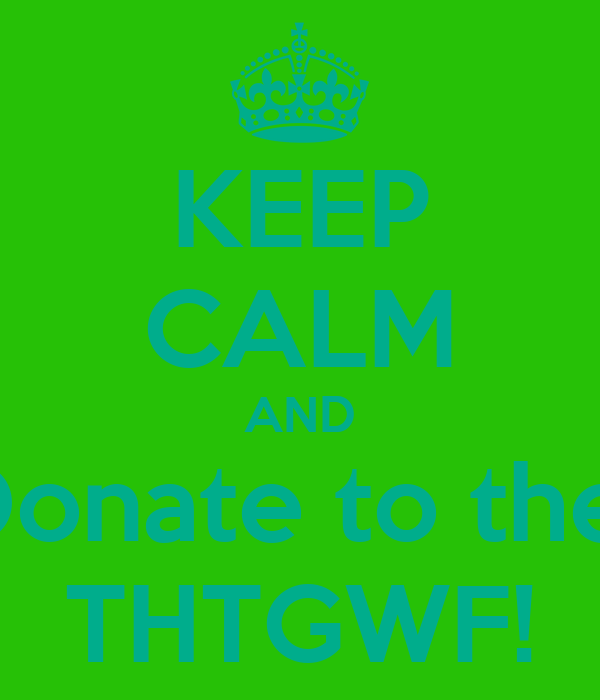 KEEP CALM AND Donate to the  THTGWF!