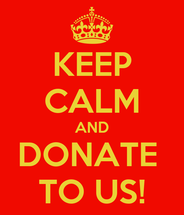 KEEP CALM AND DONATE  TO US!