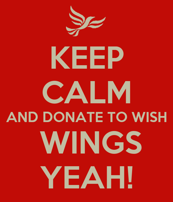 KEEP CALM AND DONATE TO WISH  WINGS YEAH!