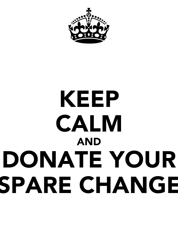 KEEP CALM AND DONATE YOUR SPARE CHANGE