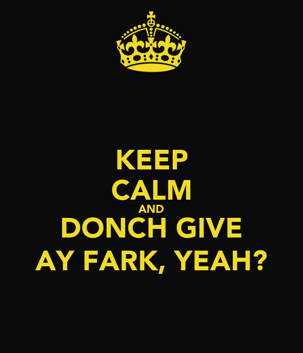 KEEP CALM AND DONCH GIVE AY FARK, YEAH?