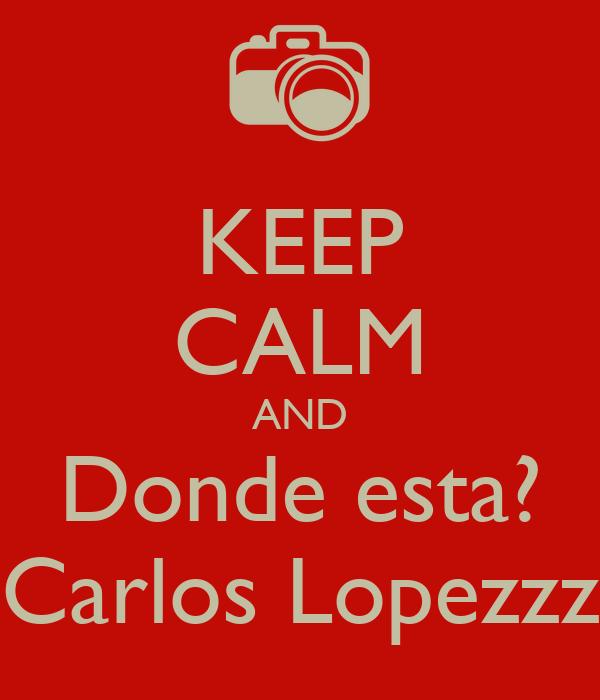 KEEP CALM AND Donde esta? Carlos Lopezzz