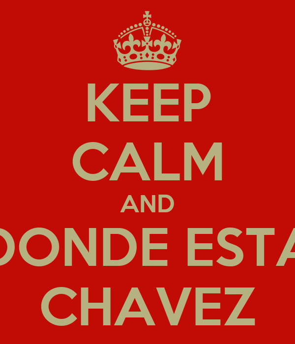 KEEP CALM AND DONDE ESTA CHAVEZ