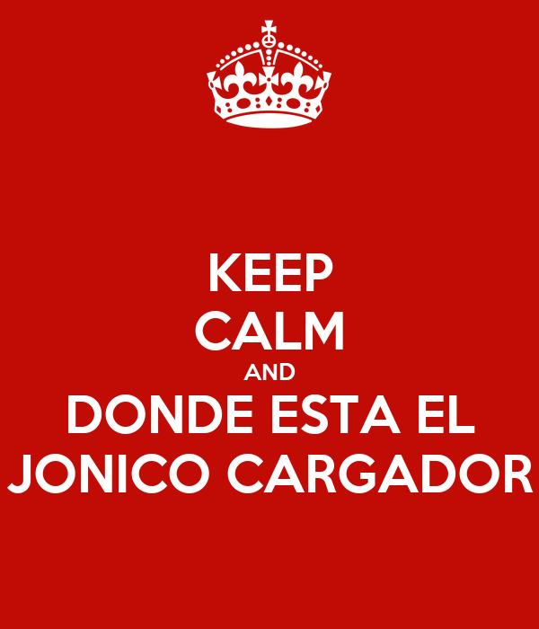 KEEP CALM AND DONDE ESTA EL JONICO CARGADOR