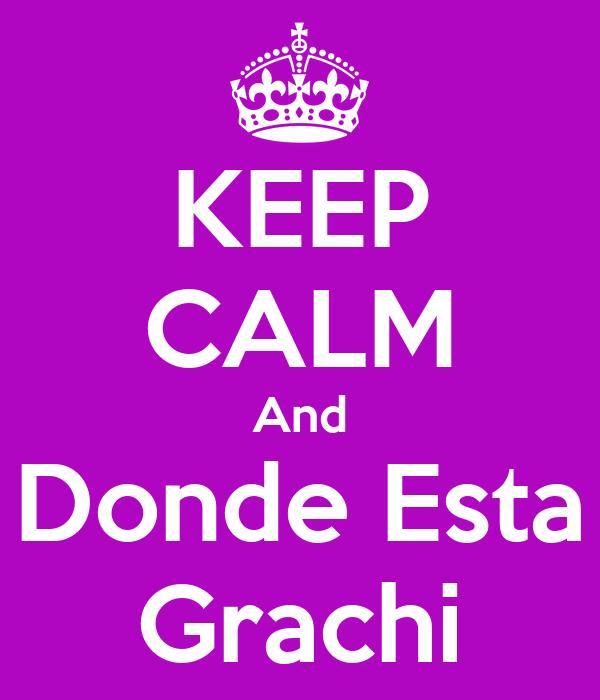 KEEP CALM And Donde Esta Grachi