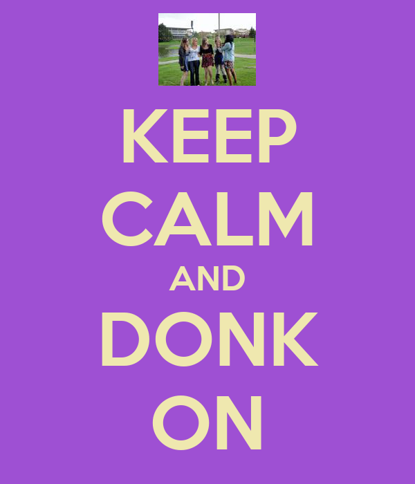 KEEP CALM AND DONK ON