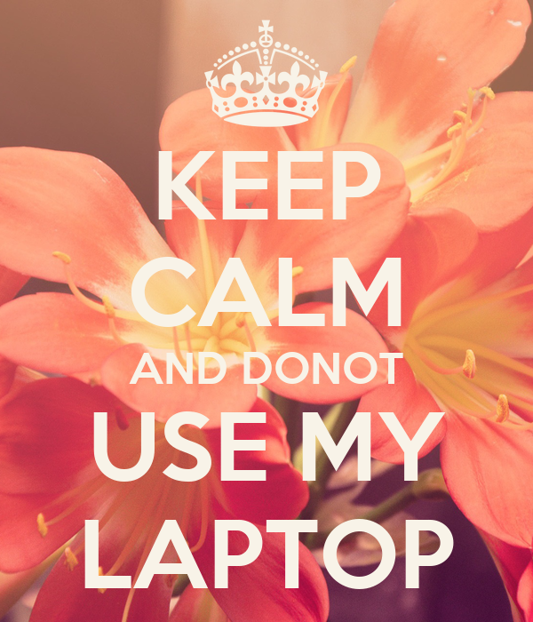 KEEP CALM AND DONOT USE MY LAPTOP