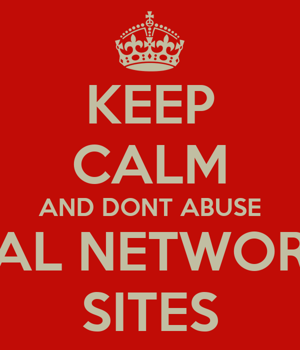 KEEP CALM AND DONT ABUSE SOCIAL NETWORKING SITES