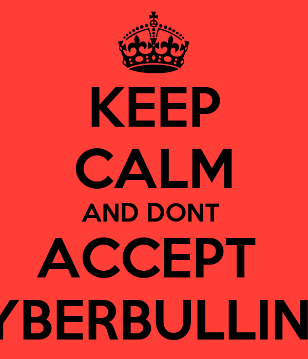 KEEP CALM AND DONT  ACCEPT  CYBERBULLING