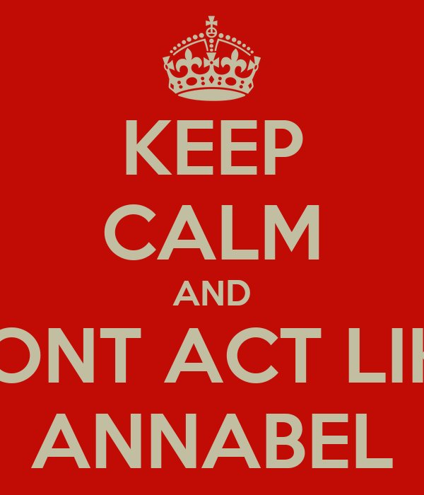 KEEP CALM AND DONT ACT LIKE ANNABEL